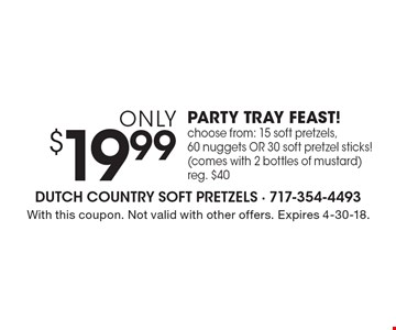 Only $19.99. PARTY TRAY FEAST! Choose from: 15 soft pretzels, 60 nuggets OR 30 soft pretzel sticks! (Comes with 2 bottles of mustard). Reg. $40. With this coupon. Not valid with other offers. Expires 4-30-18.