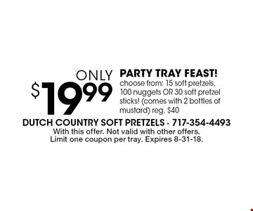 only $19.99 PARTY TRAY FEAST! choose from: 15 soft pretzels, 100 nuggets OR 30 soft pretzel sticks! (comes with 2 bottles of mustard) reg. $40. With this offer. Not valid with other offers. Limit one coupon per tray. Expires 8-31-18.