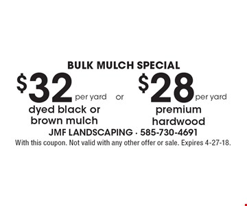 BULK MULCH SPECIAL. $28 per yard premium hardwood. $32 per yard dyed black or brown mulch. With this coupon. Not valid with any other offer or sale. Expires 4-27-18.