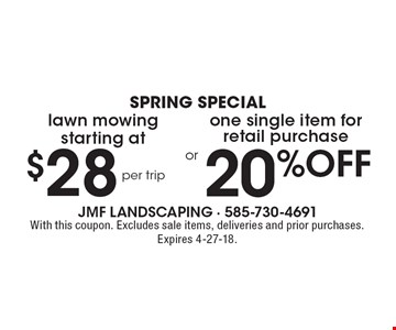 Spring special. Starting at $28 per trip lawn mowing. 20% OFF one single item for retail purchase. With this coupon. Excludes sale items, deliveries and prior purchases. Expires 4-27-18.