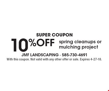 Super coupon 10% OFF spring cleanups or mulching project. With this coupon. Not valid with any other offer or sale. Expires 4-27-18.