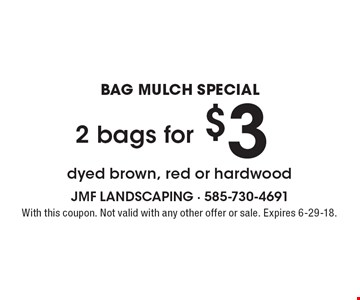 BAG MULCH SPECIAL. $3 2 bags for dyed brown, red or hardwood. With this coupon. Not valid with any other offer or sale. Expires 6-29-18.