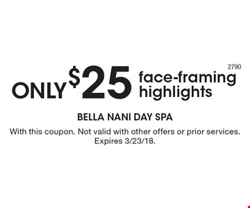 only $25 face-framing highlights. With this coupon. Not valid with other offers or prior services. Expires 3/23/18.