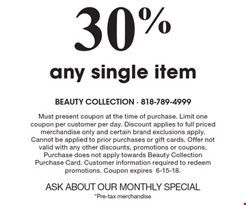 30%Off any single item. Must present coupon at the time of purchase. Limit one coupon per customer per day. Discount applies to full priced merchandise only and certain brand exclusions apply. Cannot be applied to prior purchases or gift cards. Offer not valid with any other discounts, promotions or coupons. Purchase does not apply towards Beauty Collection Purchase Card. Customer information required to redeem promotions. Coupon expires6-15-18.ASK ABOUT OUR MONTHLY SPECIAL*Pre-tax merchandise