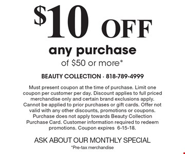 $10Off any purchase of $50 or more*. Must present coupon at the time of purchase. Limit one coupon per customer per day. Discount applies to full priced merchandise only and certain brand exclusions apply. Cannot be applied to prior purchases or gift cards. Offer not valid with any other discounts, promotions or coupons. Purchase does not apply towards Beauty Collection Purchase Card. Customer information required to redeem promotions. Coupon expires6-15-18.ASK ABOUT OUR MONTHLY SPECIAL*Pre-tax merchandise