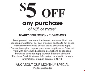$5Off any purchase of $25 or more*. Must present coupon at the time of purchase. Limit one coupon per customer per day. Discount applies to full priced merchandise only and certain brand exclusions apply. Cannot be applied to prior purchases or gift cards. Offer not valid with any other discounts, promotions or coupons. Purchase does not apply towards Beauty Collection Purchase Card. Customer information required to redeem promotions. Coupon expires6-15-18.ASK ABOUT OUR MONTHLY SPECIAL*Pre-tax merchandise
