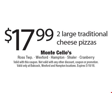 $17.99 2 large traditional cheese pizzas. Valid with this coupon. Not valid with any other discount, coupon or promotion.Valid only at Babcock, Wexford and Hampton locations. Expires 5/18/18.