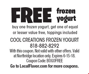 Free frozen yogurt. Buy one frozen yogurt, get one of equal or lesser value free, toppings included. With this coupon. Not valid with other offers. Valid at Northridge location only. Expires 6-15-18.Coupon Code: BOGOFREE Go to LocalFlavor.com for more coupons.