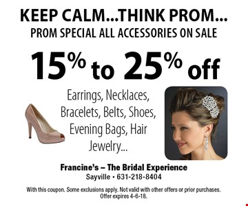 KEEP CALM...THINK PROM...prom special all accessories on sale 15% to 25% off Earrings, Necklaces, Bracelets, Belts, Shoes, Evening Bags, Hair Jewelry.... With this coupon. Some exclusions apply. Not valid with other offers or prior purchases. Offer expires 4-6-18.