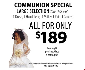Communion Special all for only $189 large selection Your choice of: 1 Dress, 1 Headpiece,1 Veil & 1 Pair of Gloves bonus gift pearl necklace & earring set. With this coupon. Not valid with other offers or prior purchases. Offer expires 4-6-18.