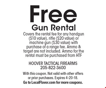 Free gun rental. Covers the rental fee for any handgun ($10 value), rifle ($20 value) or machine gun ($30 value) with purchase of a range fee. Ammo & target are not included. Ammo for the rental must be purchased from HTF. With this coupon. Not valid with other offers or prior purchases. Expires 4-20-18. Go to LocalFlavor.com for more coupons.