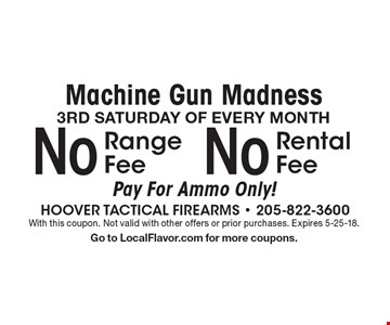 Machine Gun Madness 3RD SATURDAY OF EVERY MONTH No Rental Fee Pay For Ammo Only!. No Range Fee Pay For Ammo Only!. With this coupon. Not valid with other offers or prior purchases. Expires 5-25-18. Go to LocalFlavor.com for more coupons.