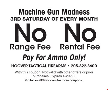 Machine gun madness. 3RD Saturday of every month. No range fee, no rental fee. Pay for ammo only! With this coupon. Not valid with other offers or prior purchases.. Expires 4-20-18. Go to LocalFlavor.com for more coupons.