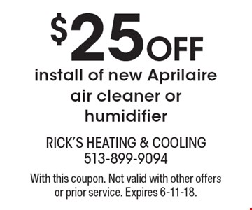 $25 Off install of new Aprilaire air cleaner or humidifier. With this coupon. Not valid with other offers or prior service. Expires 6-11-18.
