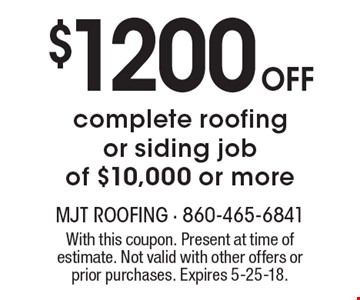 $1200 Off complete roofing or siding job of $10,000 or more. With this coupon. Present at time of estimate. Not valid with other offers or prior purchases. Expires 5-25-18.