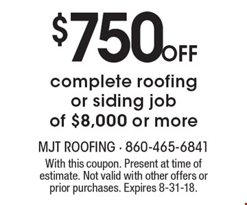 $750 Off complete roofing or siding job of $8,000 or more. With this coupon. Present at time of estimate. Not valid with other offers or prior purchases. Expires 8-31-18.