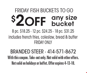 FRIDAY FISH BUCKETS TO GO. $2 Off any size bucket. 8 pc. $18.25. 12 pc. $24.25. 18 pc. $31.25. Includes french fries, coleslaw, bread & butter. FRIDAY ONLY. With this coupon. Take-out only. Not valid with other offers. Not valid on holidays or buffet. Offer expires 4-13-18.