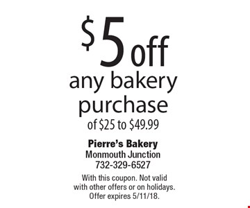 $5 off any bakery purchase of $25 to $49.99. With this coupon. Not valid with other offers or on holidays. Offer expires 5/11/18.