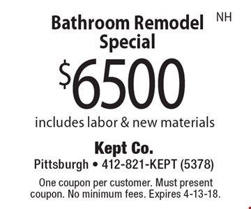$6500 Bathroom Remodel Special includes labor & new materials NH . One coupon per customer. Must present coupon. No minimum fees. Expires 4-13-18.
