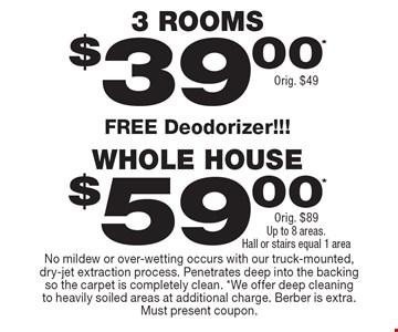 $39.00* 3 Rooms Orig. $49. $59.00* Whole House Orig. $89 Up to 8 areas. Hall or stairs equal 1 area. Free Deodorizer!!!. No mildew or over-wetting occurs with our truck-mounted, dry-jet extraction process. Penetrates deep into the backing so the carpet is completely clean. *We offer deep cleaning to heavily soiled areas at additional charge. Berber is extra. Must present coupon.