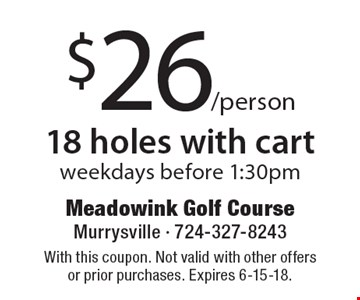 $26/person 18 holes with cart. Weekdays before 1:30pm. With this coupon. Not valid with other offers or prior purchases. Expires 6-15-18.