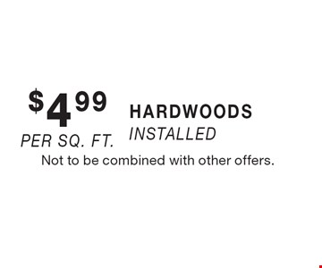 $4.99 per sq. ft. HARDWOODS installed. Not to be combined with other offers.