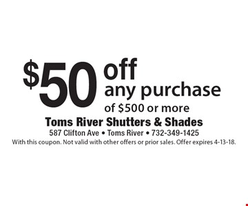 $50 off any purchase of $500 or more. With this coupon. Not valid with other offers or prior sales. Offer expires 4-13-18.
