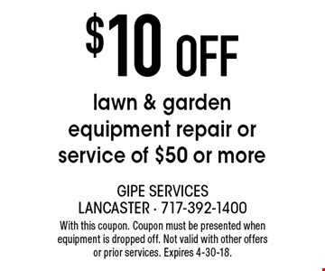 $10 off lawn & garden equipment repair or service of $50 or more. With this coupon. Coupon must be presented when equipment is dropped off. Not valid with other offers or prior services. Expires 4-30-18.