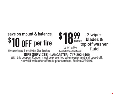 save on mount & balance $10 off per tire tires purchased & installed at Gipe Services or $18.99 plus tax 2 wiper blades & top off washer fluid up to 1 gallon beam blades additional. With this coupon. Coupon must be presented when equipment is dropped off. Not valid with other offers or prior services. Expires 3/30/19.