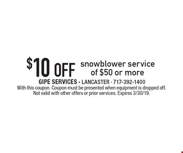 $10 off snowblower service of $50 or more. With this coupon. Coupon must be presented when equipment is dropped off. Not valid with other offers or prior services. Expires 3/30/19.