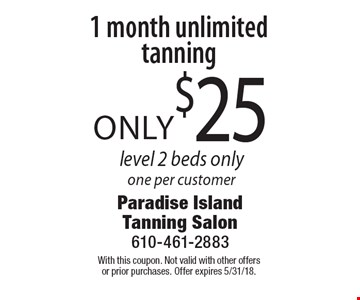 Only $25 1 month unlimited tanning. Level 2 beds only. One per customer. With this coupon. Not valid with other offers or prior purchases. Offer expires 5/31/18.