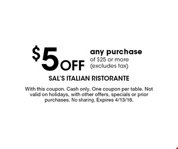 $5 off any purchase of $25 or more (excludes tax). With this coupon. Cash only. One coupon per table. Not valid on holidays, with other offers, specials or prior purchases. No sharing. Expires 4/13/18.