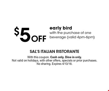 $5 off early bird with the purchase of one beverage (valid 4pm-6pm). With this coupon. Cash only. Dine in only. Not valid on holidays, with other offers, specials or prior purchases. No sharing. Expires 4/13/18.