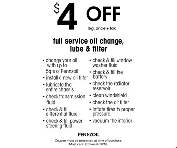 $4 Off reg. price + tax full service oil change, lube & filter - change your oil with up to 5qts of Pennzoil - install a new oil filter - lubricate the entire chassis - check transmission fluid - check & fill differential fluid - check & fill power steering fluid - check & fill window washer fluid - check & fill the battery - check the radiator reservoir - clean windshield - check the air filter - inflate tires to proper pressure - vacuum the interior. Coupon must be presented at time of purchase. Most cars. Expires 8/18/18.