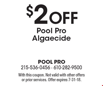 $2 off Pool Pro algaecide. With this coupon. Not valid with other offers or prior services. Offer expires 7-31-18.
