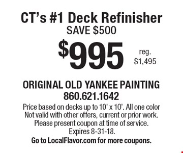 $995 CT's #1 Deck Refinisher SAVE $500 reg. $1,495. Price based on decks up to 10' x 10'. All one color Not valid with other offers, current or prior work. Please present coupon at time of service. Expires 8-31-18. Go to LocalFlavor.com for more coupons.