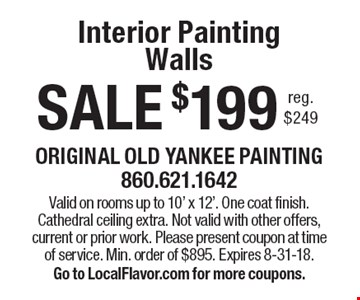SALE $199 Interior Painting Walls reg. $249. Valid on rooms up to 10' x 12'. One coat finish. Cathedral ceiling extra. Not valid with other offers, current or prior work. Please present coupon at time of service. Min. order of $895. Expires 8-31-18. Go to LocalFlavor.com for more coupons.