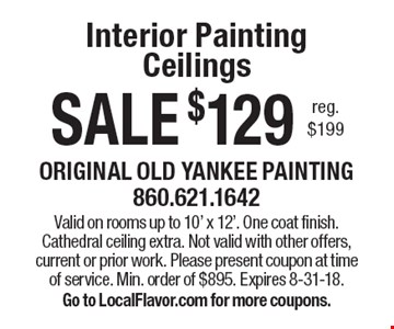 SALE $129 Interior Painting Ceilings reg. $199. Valid on rooms up to 10' x 12'. One coat finish. Cathedral ceiling extra. Not valid with other offers, current or prior work. Please present coupon at time of service. Min. order of $895. Expires 8-31-18. Go to LocalFlavor.com for more coupons.