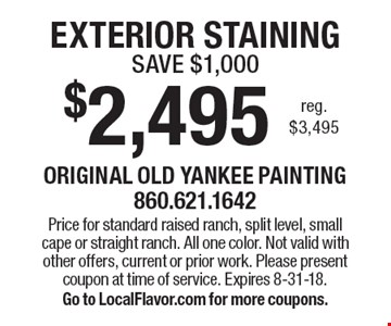 $2,495 EXTERIOR STAINING - SAVE $1,000 reg. $3,495. Price for standard raised ranch, split level, small cape or straight ranch. All one color. Not valid with other offers, current or prior work. Please present coupon at time of service. Expires 8-31-18. Go to LocalFlavor.com for more coupons.