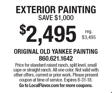 $2,495 EXTERIOR PAINTING - SAVE $1,000 reg. $3,495. Price for standard raised ranch, split level, small cape or straight ranch. All one color. Not valid with other offers, current or prior work. Please present coupon at time of service. Expires 8-31-18. Go to LocalFlavor.com for more coupons.