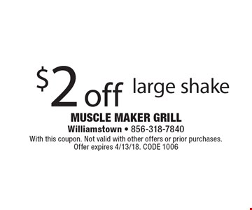 $2 off large shake. With this coupon. Not valid with other offers or prior purchases. Offer expires 4/13/18. CODE 1006