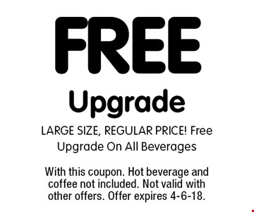 FREE Upgrade LARGE SIZE, REGULAR PRICE! Free Upgrade On All Beverages. With this coupon. Hot beverage and coffee not included. Not valid with other offers. Offer expires 4-6-18.