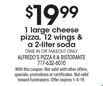 $19.99 1 large cheese pizza, 12 wings & a 2-liter soda. Dine in or takeout only. With this coupon. Not valid with other offers, specials, promotions or certificates. Not valid toward fundraisers. Offer expires 1-4-19.