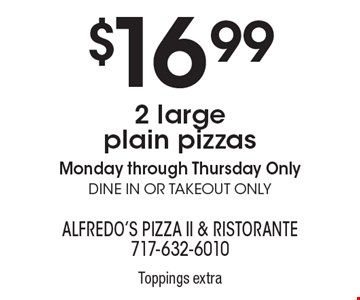$16.99 2 large plain pizzas. Monday through Thursday Only. Dine in or takeout only. Toppings extra