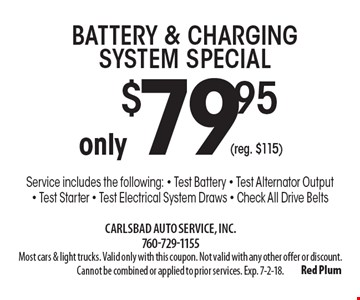 only$79.95(reg. $115)Battery & Charging System Special Service includes the following: - Test Battery - Test Alternator Output- Test Starter - Test Electrical System Draws - Check All Drive Belts. Most cars & light trucks. Valid only with this coupon. Not valid with any other offer or discount. Cannot be combined or applied to prior services. Exp. 7-2-18.
