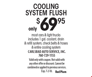 only $69.95 cooling system flush most cars & light trucksincludes 1 gal. coolant, drain & refill system, check belts & hoses & entire cooling system. Valid only with coupon. Not valid with any other offer or discount. Cannot be combined or applied to previous services. Exp. 7-2-18.