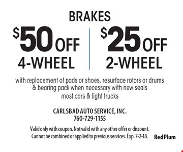 Brakes $25 off 2-wheel brakes or $50 off 4-wheel brakes with replacement of pads or shoes, resurface rotors or drums & bearing pack when necessary with new seals most cars & light trucks. Valid only with coupon. Not valid with any other offer or discount. Cannot be combined or applied to previous services. Exp. 7-2-18.