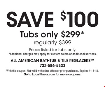 SAVE $100 - Tubs only $299* - regularly $399. Prices listed for tubs only. *Additional charges may apply for custom colors or additional services. With this coupon. Not valid with other offers or prior purchases. Expires 4-13-18. Go to LocalFlavor.com for more coupons.