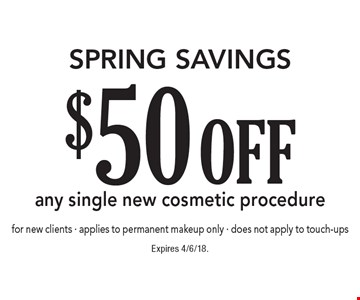 Spring Savings $50 off any single new cosmetic procedure for new clients - applies to permanent makeup only - does not apply to touch-ups. Expires 4/6/18.