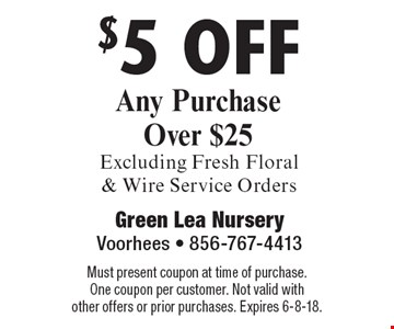 $5 off Any Purchase Over $25 Excluding Fresh Floral & Wire Service Orders. Must present coupon at time of purchase. One coupon per customer. Not valid with other offers or prior purchases. Expires 6-8-18.